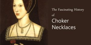 The Fascinating History of Choker Necklaces