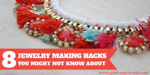 8 Jewelry Making Hacks You Might Not Know About