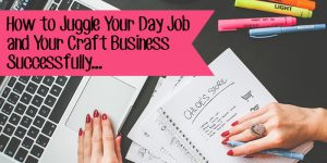 How to Juggle Your Day Job and Your Craft Business Successfully