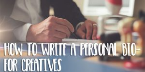 How to Write a Great Personal Bio – for Creatives