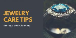 Jewelry Care Tips: Storage and Cleaning
